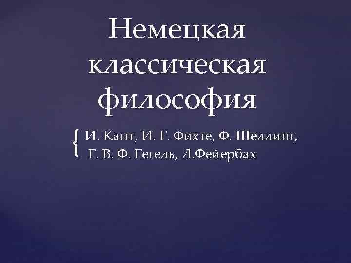 { Немецкая классическая философия И. Кант, И. Г. Фихте, Ф. Шеллинг, Г. В. Ф.