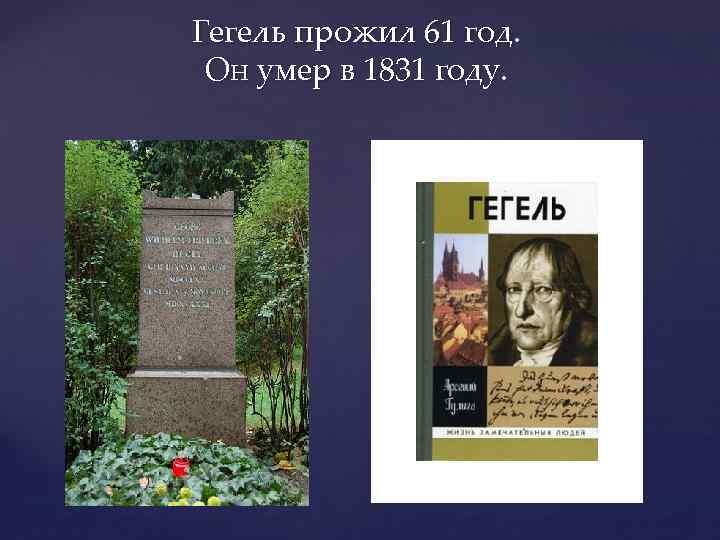 Гегель прожил 61 год. Он умер в 1831 году.