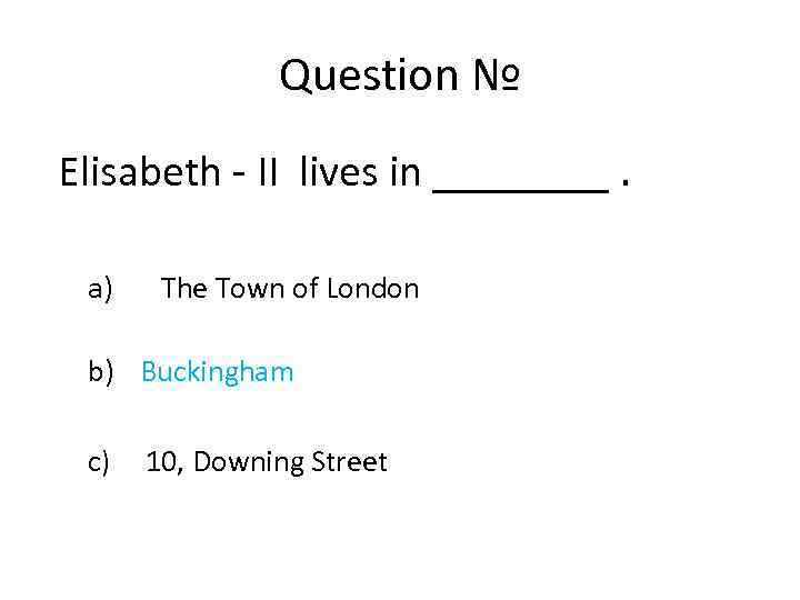 Question № Elisabeth - II lives in ____. a) The Town of London b)