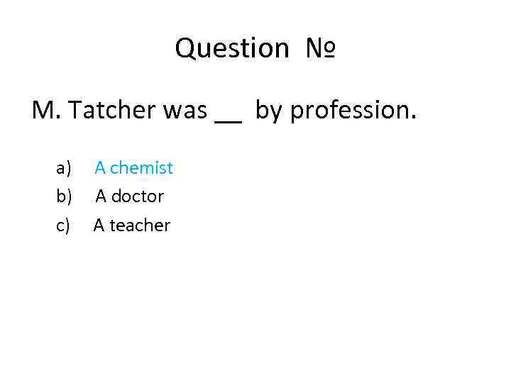 Question № M. Tatcher was __ by profession. a) A chemist b) A doctor