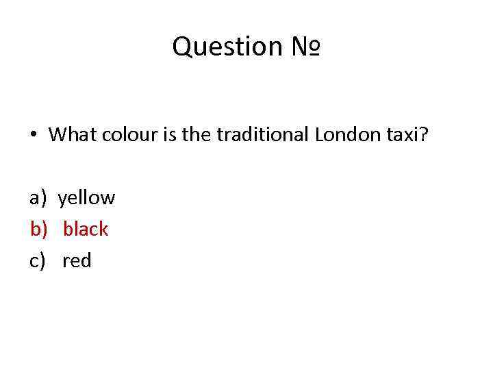 Question № • What colour is the traditional London taxi? a) yellow b) black