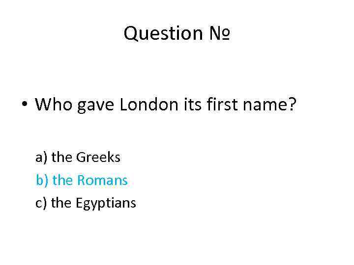 Question № • Who gave London its first name? a) the Greeks b) the