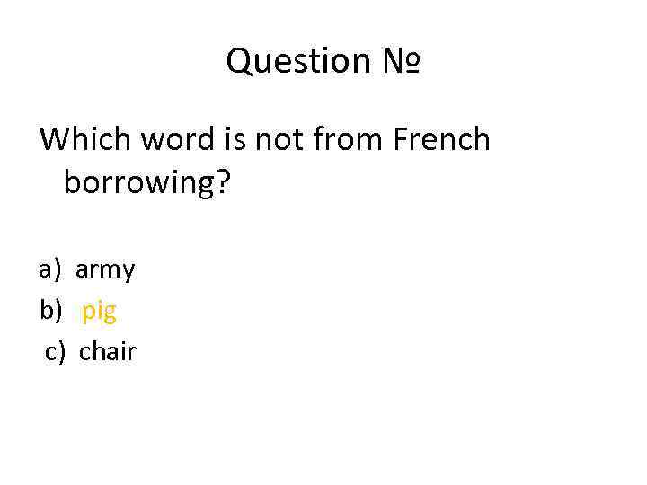 Question № Which word is not from French borrowing? a) army b) pig c)
