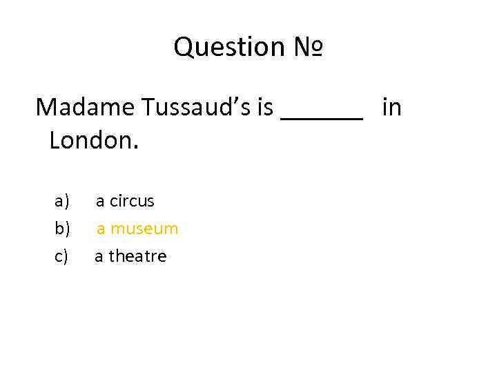 Question № Madame Tussaud's is ______ in London. a) a circus b) a museum