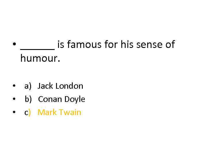 • ______ is famous for his sense of humour. • a) Jack London