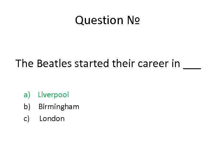 Question № The Beatles started their career in ___ a) Liverpool b) Birmingham c)