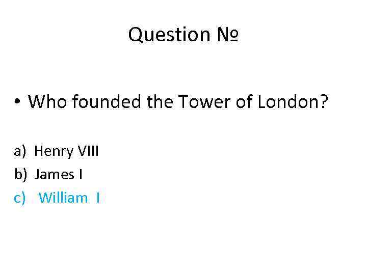 Question № • Who founded the Tower of London? a) Henry VIII b) James