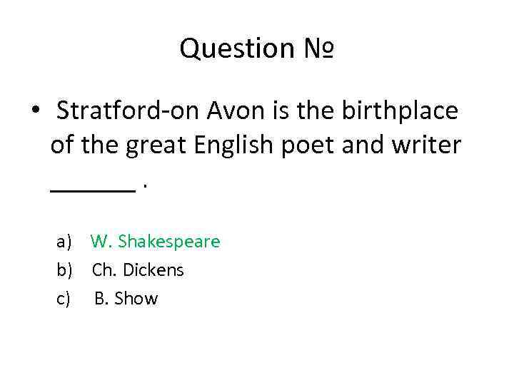Question № • Stratford-on Avon is the birthplace of the great English poet and