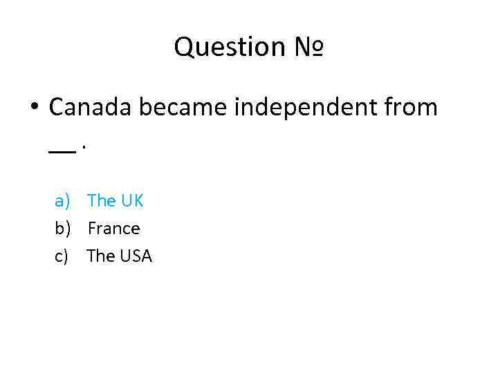 Question № • Canada became independent from __. a) The UK b) France c)