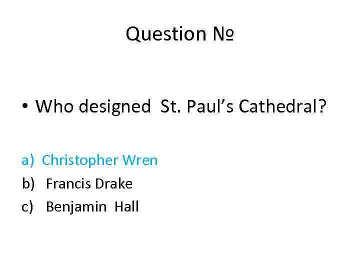 Question № • Who designed St. Paul's Cathedral? a) Christopher Wren b) Francis Drake