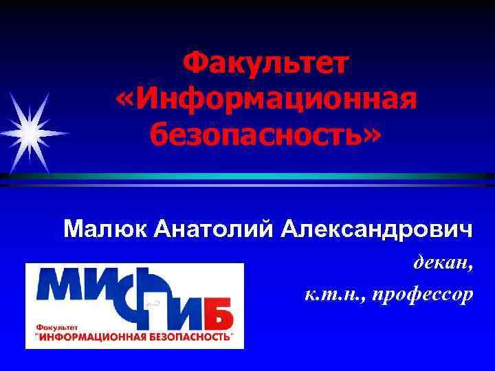 Факультет «Информационная безопасность» Малюк Анатолий Александрович декан, к. т. н. , профессор