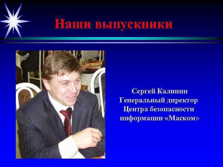 Наши выпускники Сергей Калинин Генеральный директор Центра безопасности информации «Маском»