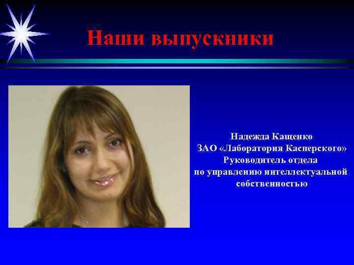 Наши выпускники Надежда Кащенко ЗАО «Лаборатория Касперского» Руководитель отдела по управлению интеллектуальной собственностью