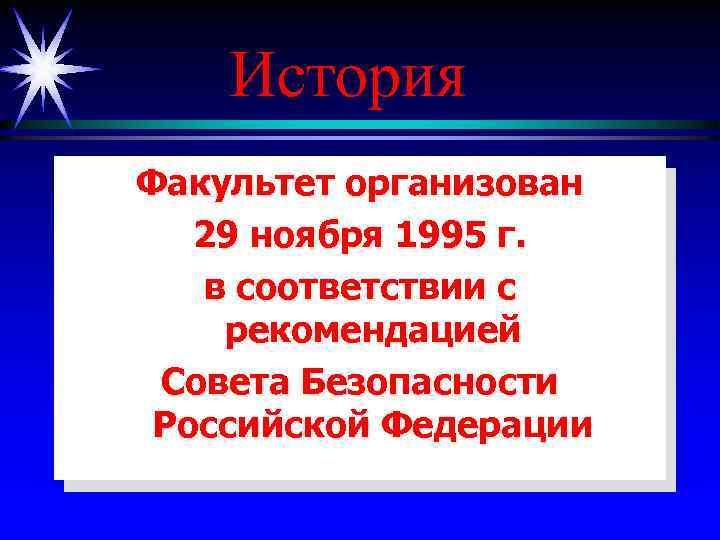 История Факультет организован 29 ноября 1995 г. в соответствии с рекомендацией Совета Безопасности Российской