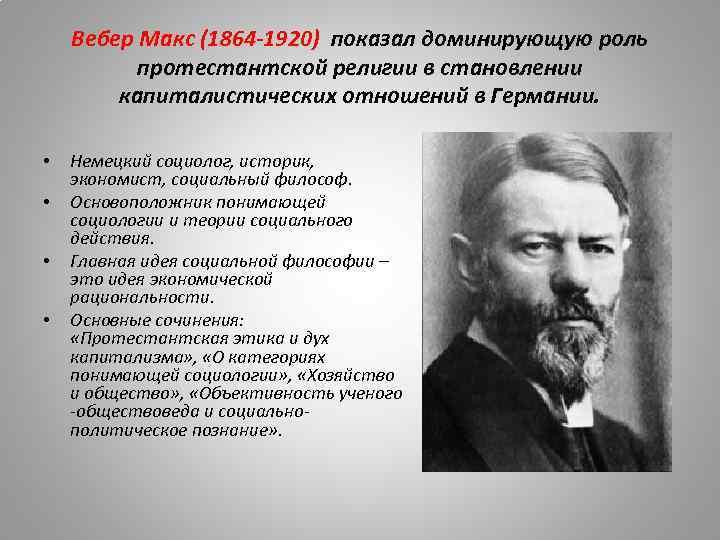 Вебер Макс (1864 -1920) показал доминирующую роль протестантской религии в становлении капиталистических отношений в