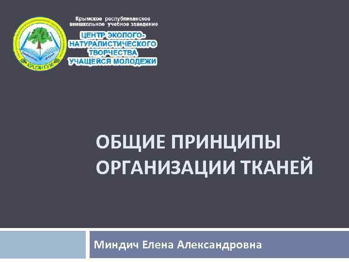 ОБЩИЕ ПРИНЦИПЫ ОРГАНИЗАЦИИ ТКАНЕЙ Миндич Елена Александровна