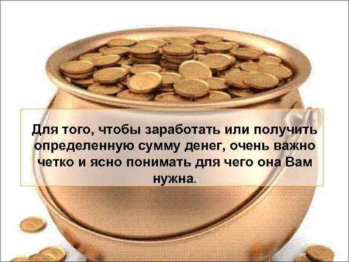 Для того, чтобы заработать или получить определенную сумму денег, очень важно четко и ясно