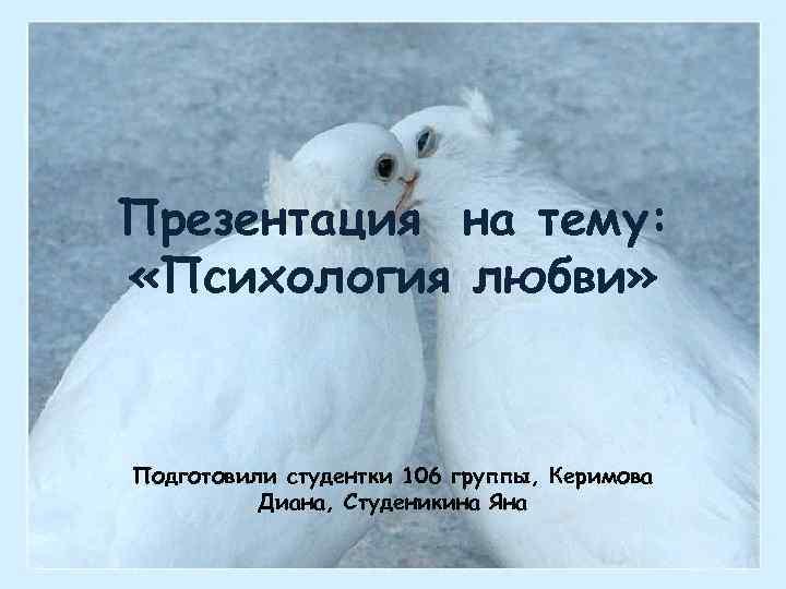 Презентация на тему: «Психология любви» Подготовили студентки 106 группы, Керимова Диана, Студеникина Яна