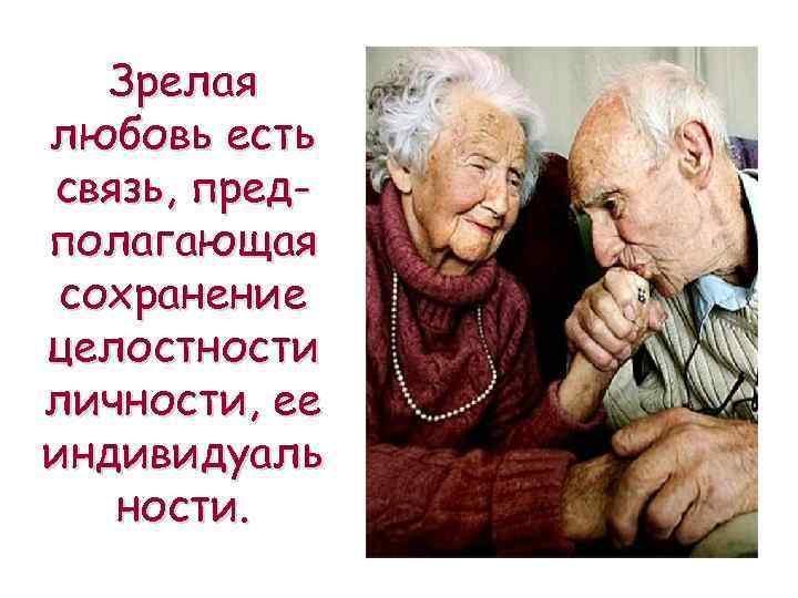Зрелая любовь есть связь, предполагающая сохранение целостности личности, ее индивидуаль ности.