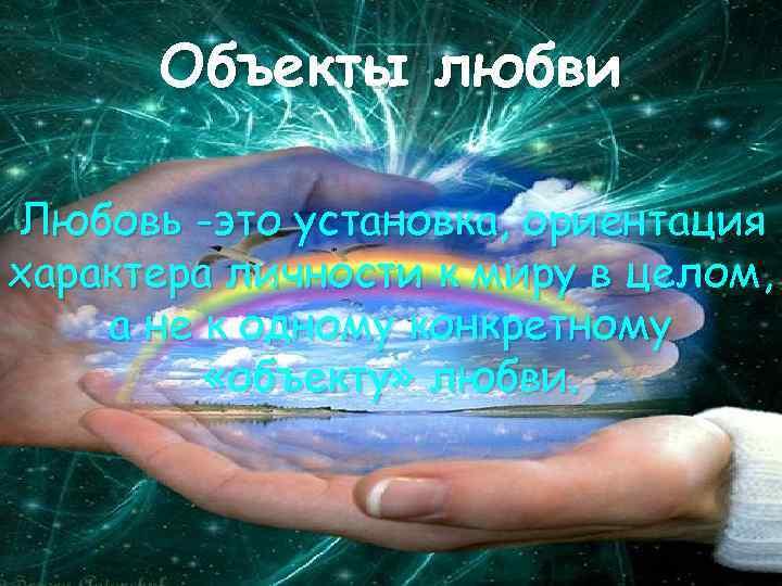 Объекты любви Любовь -это установка, ориентация характера личности к миру в целом, а не