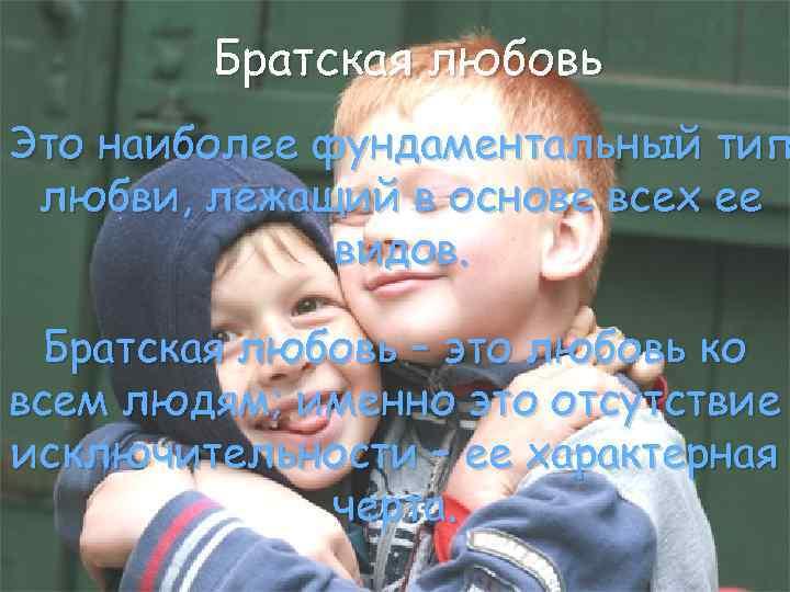 Братская любовь Это наиболее фундаментальный тип любви, лежащий в основе всех ее видов. Братская