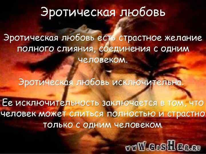 Эротическая любовь есть страстное желание полного слияния, соединения с одним человеком. Эротическая любовь исключительна.