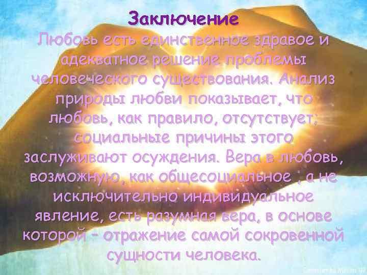 Заключение Любовь есть единственное здравое и адекватное решение проблемы человеческого существования. Анализ природы любви