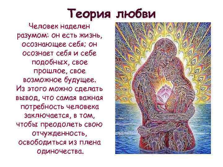 Теория любви Человек наделен разумом: он есть жизнь, осознающее себя; он осознает себя и