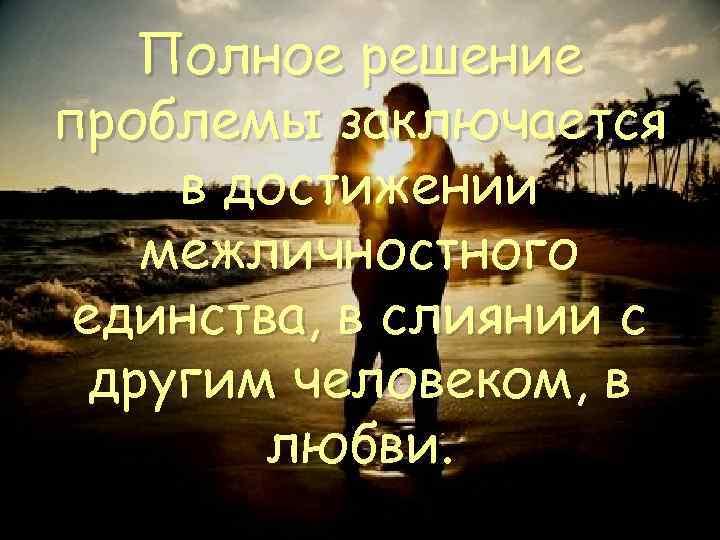 Полное решение проблемы заключается в достижении межличностного единства, в слиянии с другим человеком, в