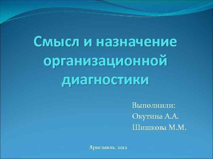 Смысл и назначение организационной диагностики Выполнили: Окутина А. А. Шишкова М. М. Ярославль, 2012