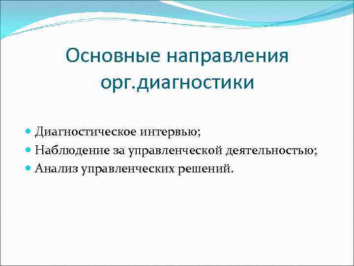 Основные направления орг. диагностики Диагностическое интервью; Наблюдение за управленческой деятельностью; Анализ управленческих решений.