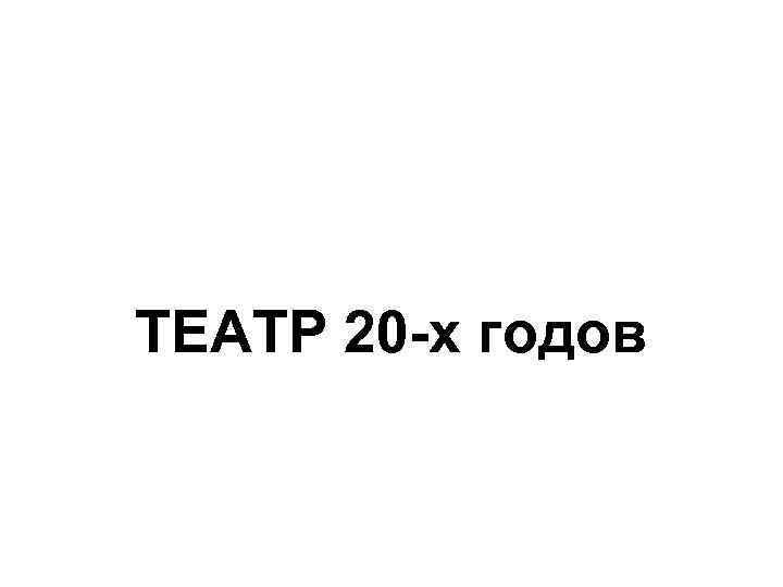 ТЕАТР 20 -х годов