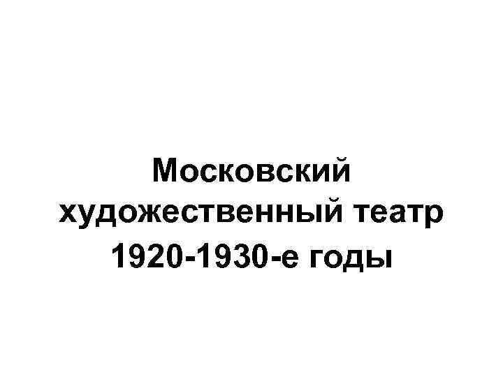 Московский художественный театр 1920 -1930 -е годы