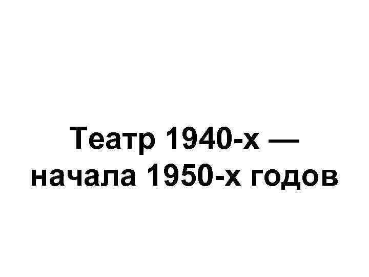 Театр 1940 -х — начала 1950 -х годов