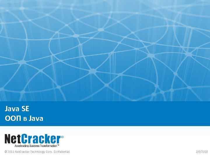 Java SE ООП в Java © 2011 Net. Cracker Technology Corp. Confidential. 2/8/2018