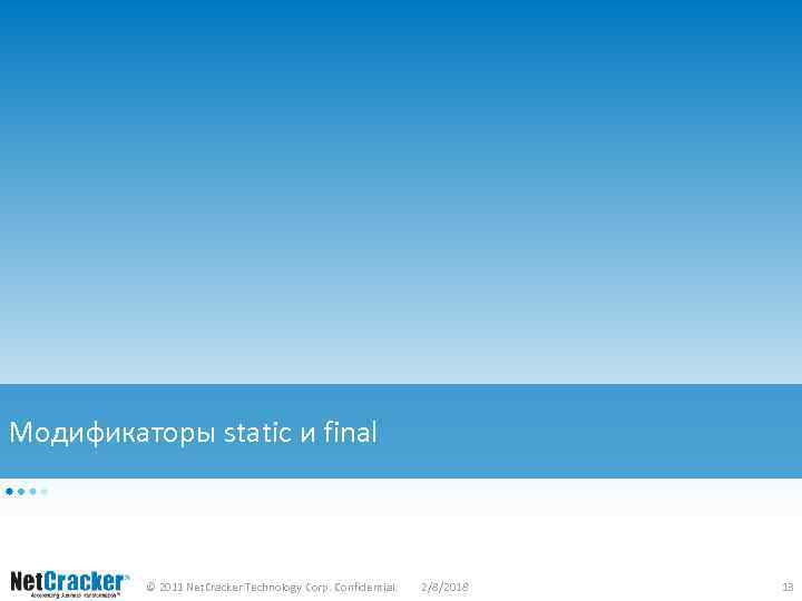Модификаторы static и final © 2011 Net. Cracker Technology Corp. Confidential. 2/8/2018 13