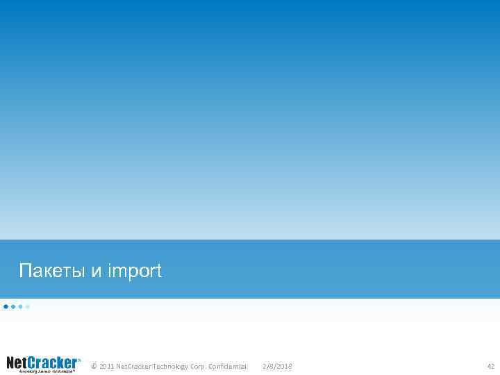 Пакеты и import © 2011 Net. Cracker Technology Corp. Confidential. 2/8/2018 42