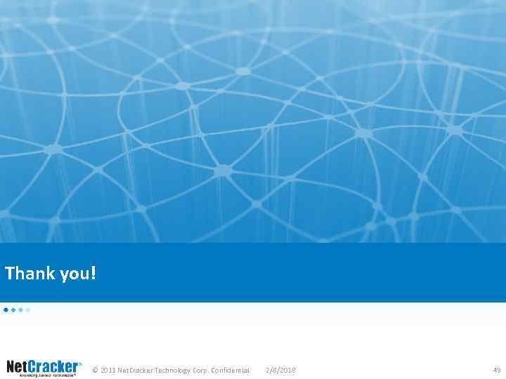 Thank you! © 2011 Net. Cracker Technology Corp. Confidential. 2/8/2018 49