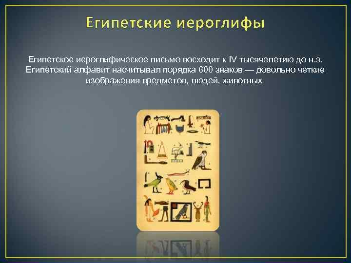 Египетские иероглифы Египетское иероглифическое письмо восходит к IV тысячелетию до н. э. Египетский алфавит