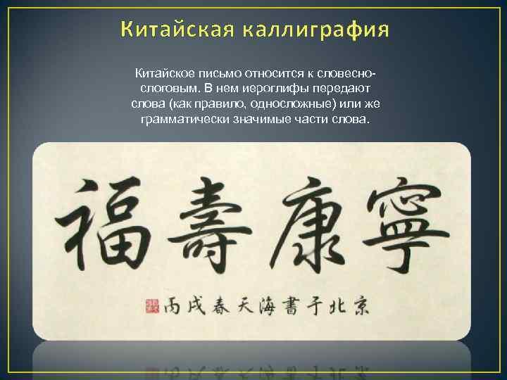 Китайская каллиграфия Китайское письмо относится к словеснослоговым. В нем иероглифы передают слова (как правило,