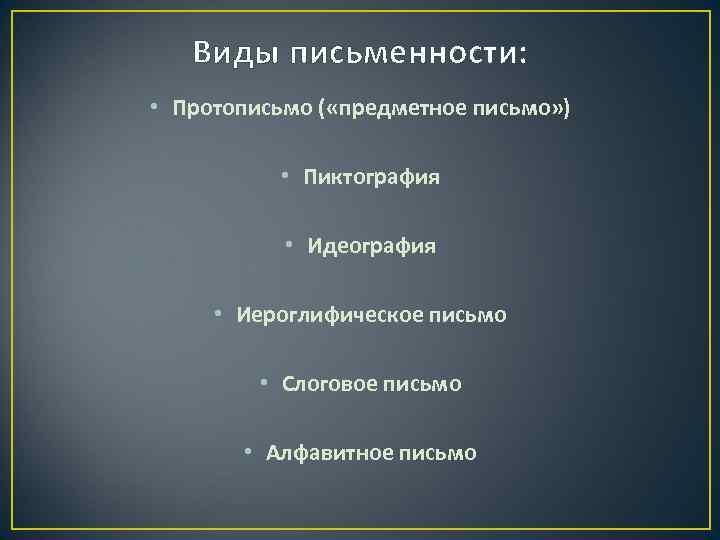 Виды письменности: • Протописьмо ( «предметное письмо» ) • Пиктография • Идеография • Иероглифическое