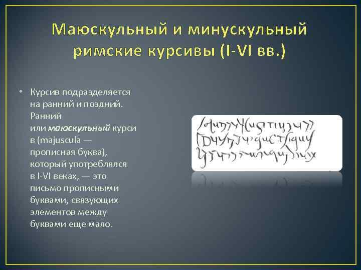Маюскульный и минускульный римские курсивы (I-VI вв. ) • Курсив подразделяется на ранний и