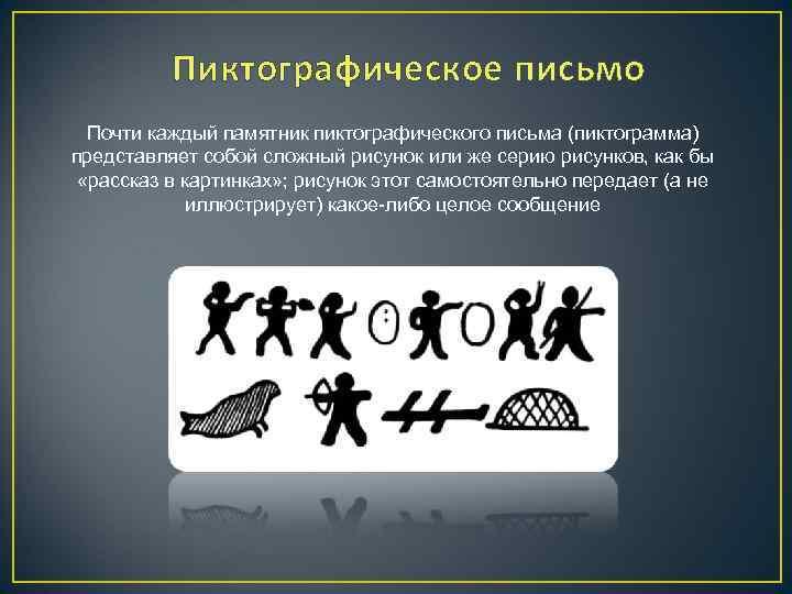 Пиктографическое письмо Почти каждый памятник пиктографического письма (пиктограмма) представляет собой сложный рисунок или же