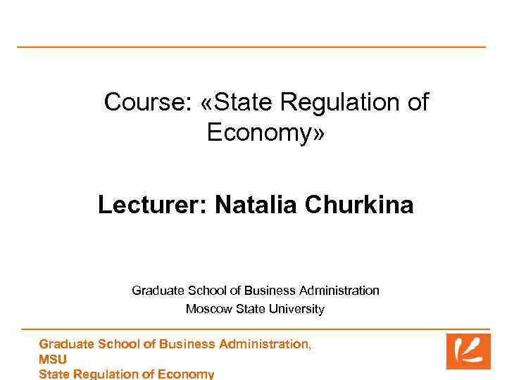 Course: «State Regulation of Economy» Lecturer: Natalia Churkina Graduate School of Business Administration Moscow
