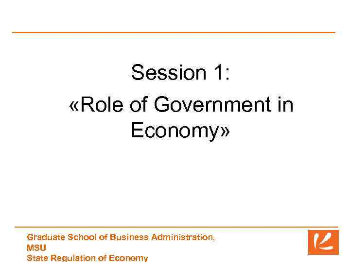 Session 1: «Role of Government in Economy» Graduate School of Business Administration, MSU State