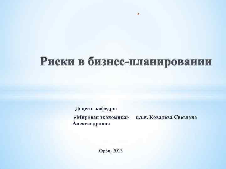 * Риски в бизнес-планировании Доцент кафедры «Мировая экономика» Александровна Орёл, 2013 к. э. н.