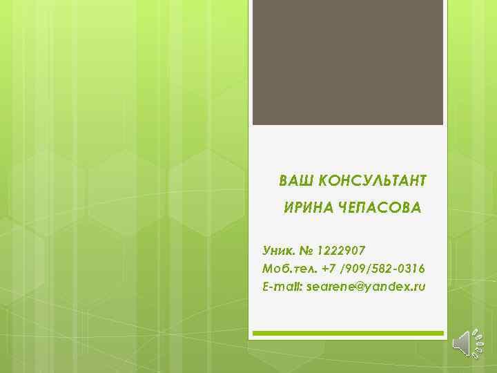 ВАШ КОНСУЛЬТАНТ ИРИНА ЧЕПАСОВА Уник. № 1222907 Моб. тел. +7 /909/582 -0316 E-mail: searene@yandex.