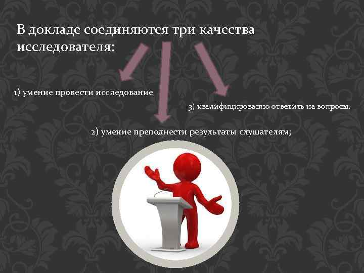В докладе соединяются три качества исследователя: 1) умение провести исследование 3) квалифицированно ответить на