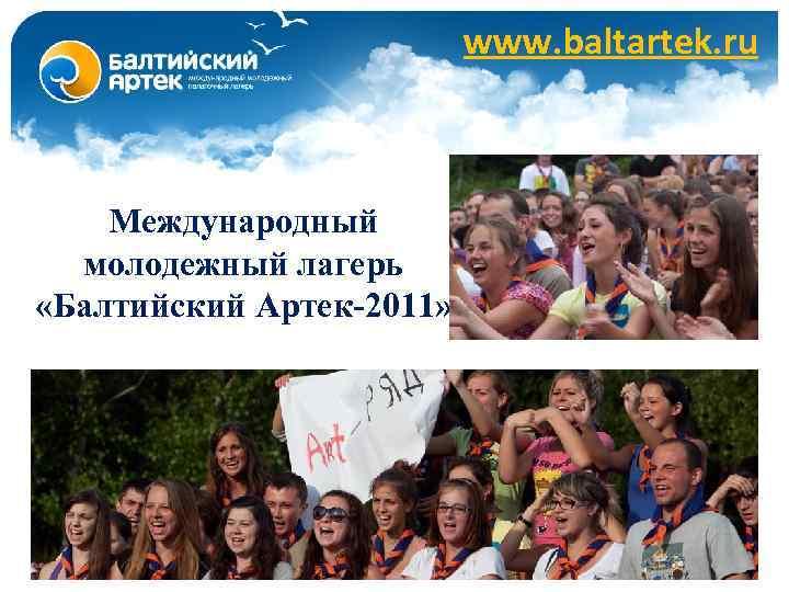 www. baltartek. ru Международный молодежный лагерь «Балтийский Артек-2011»