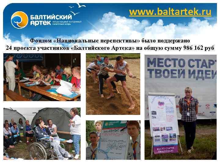 www. baltartek. ru Фондом «Национальные перспективы» было поддержано 24 проекта участников «Балтийского Артека» на